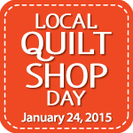 Local Quilt Shop Day - January 24, 2015